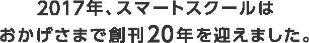 2017年、スマートスクールはおかげさまで創刊20年を迎えました。